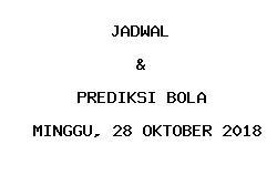 Jadwal dan Prediksi Bola Terbaru 28 Oktober 2018