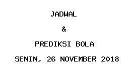Jadwal dan Prediksi Bola Terbaru 26 November 2018