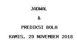Jadwal dan Prediksi Bola Terbaru 29 November 2018