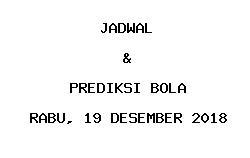 Jadwal dan Prediksi Bola Terbaru 19 Desember 2018