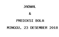 Jadwal dan Prediksi Bola Terbaru 23 Desember 2018