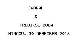Jadwal dan Prediksi Bola Terbaru 30 Desember 2018