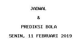 Jadwal dan Prediksi Bola Terbaru 11 Februari 2019